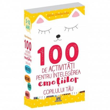 100 DE ACTIVITĂȚI PENTRU ÎNȚELEGEREA EMOȚIILOR COPILULUI TĂU